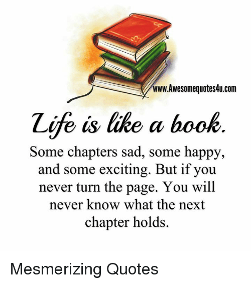 Excition: www.Awesomequotes4u.com  Zife is like a book  Some chapters sad, some happy,  and some exciting. But if you  never turn the page. You will  never know what the next  chapter holds. Mesmerizing Quotes