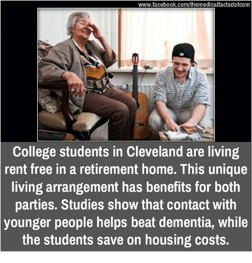 College, Memes, and Cleveland: www.facebook.com/themedicalfactsdotcom  College students in Cleveland are living  rent free in a retirement home. This unique  living arrangement has benefits for both  parties. Studies show that contact with  younger people helps beat dementia, while  the students save on housing costs.