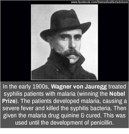 syphilis: www.facebook.com/themedicalfactsdotcom  In the early 1900s, Wagner von Jauregg treated  syphilis patients with malaria (winning the Nobel  Prize). The patients developed malaria, causing a  severe fever and killed the syphilis bacteria. Then  given the malaria drug quinine cured. This was  used until the development of penicillin.