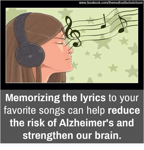 Memes, Alzheimer's, and Lyrics: www.facebook.com/themedicalfactsdotcom  Memorizing the lyrics to your  favorite songs can help reduce  the risk of Alzheimer's and  strengthen our brain.