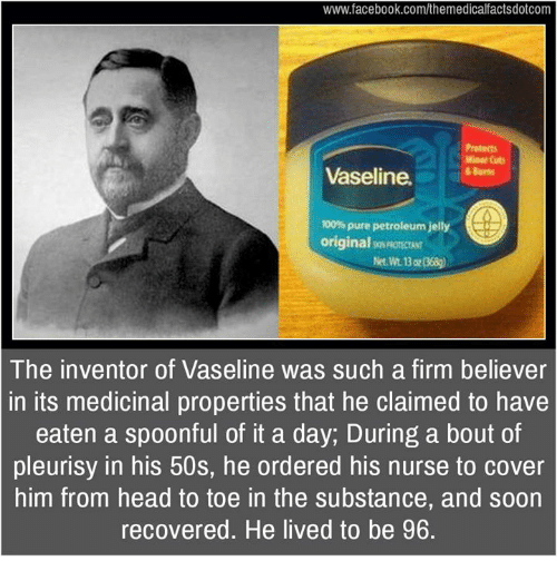 Anaconda, Facebook, and Head: www.facebook.com/themedicalfactsdotcom  Miaor Cuts  Vaseline.  100% pure petroleum jelly  original  The inventor of Vaseline was such a firm believer  in its medicinal properties that he claimed to have  eaten a spoonful of it a day, During a bout of  pleurisy in his 50s, he ordered his nurse to cover  him from head to toe in the substance, and soon  recovered. He lived to be 96.