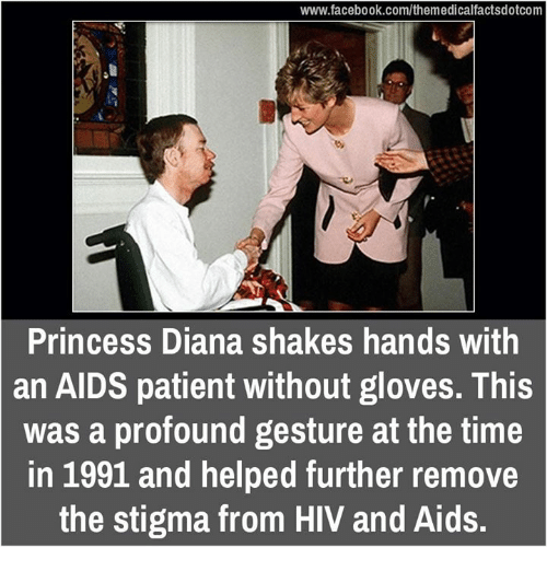 Memes, Patient, and Princess: www.facebook.com/themedicalfactsdotcom  Princess Diana shakes hands with  an AIDS patient without gloves. This  was a profound gesture at the time  in 1991 and helped further remove  the stigma from HIV and Aids.