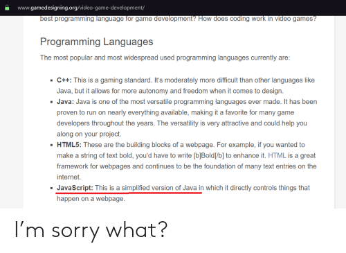 Internet, Run, and Sorry: www.gamedesigning.org/video-game-development/  best programming language for game development? How does coding work in video games?  Programming Languages  The most popular and most widespread used programming languages currently are:  C++: This is a gaming standard. It's moderately more difficult than other languages like  Java, but it allows for more autonomy and freedom when it comes to design  Java: Java is one of the most versatile programming languages ever made. It has been  proven to run on nearly everything available, making it a favorite for many game  developers throughout the years. The versatility is very attractive and could help you  along on your project.  HTML5: These are the building blocks of a webpage. For example, if you wanted to  make a string of text bold, you'd have to write [b]Bold[/b] to enhance it. HTML is a great  framework for webpages and continues to be the foundation of many text entries on the  internet.  JavaScript: This is a simplified version of Java in which it directly controls things that  happen on a webpage I'm sorry what?