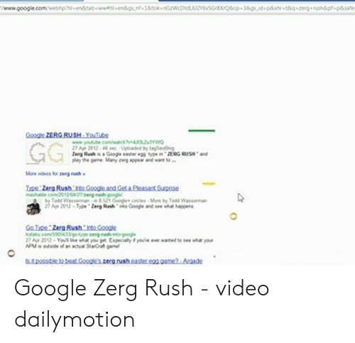 Google Zerg: www.google.com/webtp endtab wwengs,nt-18k nGwcD6zesG XQ&cp+3&gsid-plahr g-zeg rushtpsate  Google ZERG RUSH Yuute  www.youtube.com/wach o  27 Agr 2012 46 s Uploaded ty tagSeo8lg  Zeeg Rush is a Googe easter egg type in nRG RUSHand  GG  More wideos for zeg rush  Ipe Zerg Rush to Gosge ard Geta Peasact Suise  shable com/2012 04/2Tiear.ch cecls Mre ty TeddWasserman  2 Ar 2012-Type Zerg Rshe Googe and see wht happens  Go Type Zerg Rush to Google  otak com/505633 -type cereunh nto-google  27 Age 2012-You' le wht you get Especialy t youve er wanted to see uha your  APMis outside of an actual StarCrat gme  sstie tot  Gole's zera rush.caster s2 game-Asgade Google Zerg Rush - video dailymotion