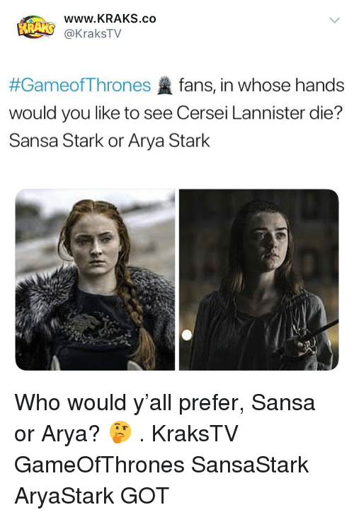 Memes, Cersei Lannister, and Sansa Stark: www.KRAKS.co  @KraksTV  #GameofThrones fans, in whose hands  would you like to see Cersei Lannister die?  Sansa Stark or Arya Stark Who would y'all prefer, Sansa or Arya? 🤔 . KraksTV GameOfThrones SansaStark AryaStark GOT