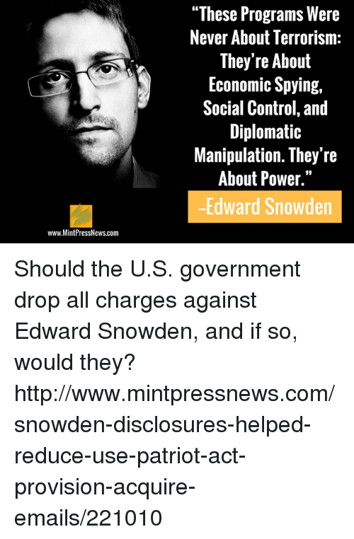 "Memes, Patriotic, and Email: www.MintPressNews.com  ""These Programs Were  Never About Terrorism  They're About  Economic Spying,  Social Control, and  Diplomatic  Manipulation. They're  About Power.""  Edward Snowden Should the U.S. government drop all charges against Edward Snowden, and if so, would they? http://www.mintpressnews.com/snowden-disclosures-helped-reduce-use-patriot-act-provision-acquire-emails/221010"