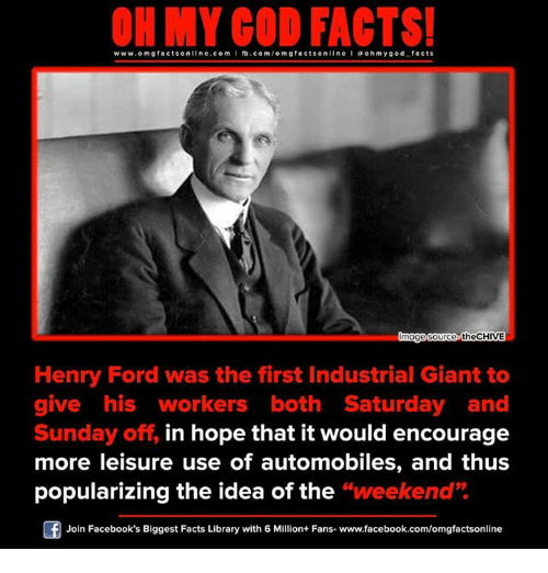"Memes, Oh My God, and Ford: www.om facts online.com I fb.com/omgfacts on  a oh my god facts  mag  source theCHIVE  Henry Ford was the first Industrial Giant to  give his workers both Saturday and  Sunday off, in hope that it would encourage  more leisure use of automobiles, and thus  popularizing the idea of the  ""weekend""  Of Join Facebook's Biggest Facts Library with 6 Million+ Fans- www.facebook.com/omgfactsonline"