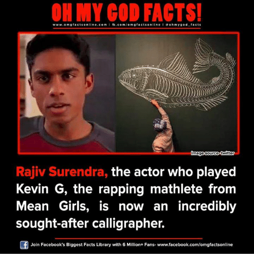 Memes, Rap, and Library: www.omg facts online.com I fb.com  facts on  line l a ohm ygod facts  Omage source-twitter  Rajiv Surendra, the actor who played  Kevin G, the rapping mathlete from  Mean Girls, is now an incredibly  sought-after calligrapher.  F Join Facebook's Biggest Facts Library with 6 Million+ Fans- www.facebook.com/omgfactsonline