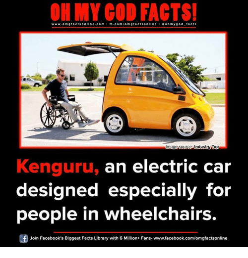 Facebook, Facts, and Memes: www.omg facts online.com  I fb.com  omg facts online I a ohm ygod facts  mage source Industry Tap  Kenguru, an electric car  designed especially for  people in wheelchairs.  Of Join Facebook's Biggest Facts Library with 6 Million+ Fans- www.facebook.com/omgfactsonline