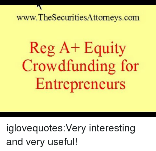 equity: www.TheSecuritiesAttorneys.com  Reg A+ Equity  Crowdfunding for  Entrepreneurs iglovequotes:Very interesting and very useful!
