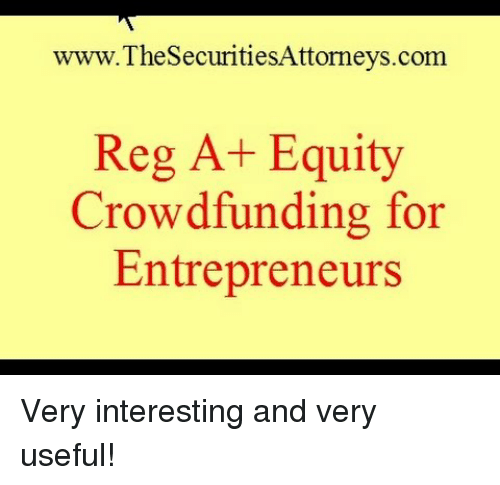 equity: www.TheSecuritiesAttorneys.com  Reg A+ Equity  Crowdfunding for  Entrepreneurs Very interesting and very useful!