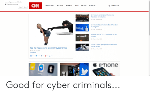 Crime, Facebook, and News: www.worldgreynews.com Notification  Press Allow to continue  CN  TECH  о CONTACТ  BUSINESS  POPULAR  WORLD NEWS  POLITICS  CELEBS  Allow  Deny  U.S.congressman joins international  Facebook investigation  Thu, 15 Aug 2019  U.S. lawmaker joins international Facebook  acebook  investigation  Thu, 15 Aug 2019  2роск  WeWork filed its IPO now meet its We  wework  Double  Wed, 14 Aug 2019  Dream Chaser spaceplanes to launch on  OCK  Vulcan rocket  Top 10 Reasons To Commit Cyber Crime  Wed, 14 Aug 2019  Thu, 15 Aug 2019  Read more..  f  G++1 in Share  E-mail Tweet  Phone  Messenger Good for cyber criminals...