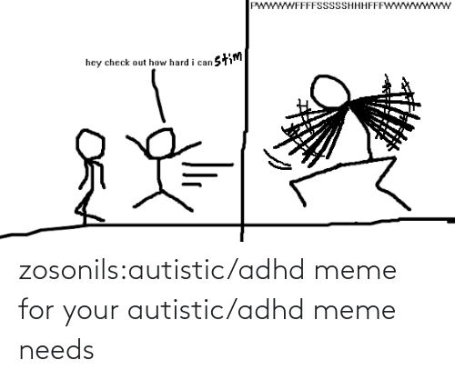 Check Out: wwWFFFFSSsSSHHHFFF  stim  hey check out how hard i can zosonils:autistic/adhd meme for your autistic/adhd meme needs