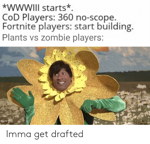 plants vs zombie: *WWWIII starts*.  CoD Players: 360 no-scope.  Fortnite players: start building.  Plants vs zombie players: Imma get drafted