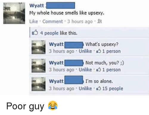 Being Alone, Gg, and Memes: Wyatt  My whole house smells like upsexy.  Like . Comment . 3 hours ago .  4 people like this.  Wyatt  3 hours ago . Unlike·g 1 person  What's upsexy?  Not much, you?)  Wyatt  3 hours ago . Unlike . gg 1 person  I'm so alone  Wyatt  3 hours ago . Unlike·  15 people Poor guy 😂