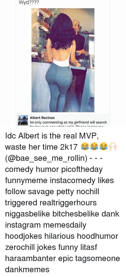 Bae, Dank, and Funny: Wyd????  Albert Recinos  lm only commenting so my girlfriend will search Idc Albert is the real MVP, waste her time 2k17 😂😂😂🙌🏻 (@bae_see_me_rollin) - - - comedy humor picoftheday funnymeme instacomedy likes follow savage petty nochill triggered realtriggerhours niggasbelike bitchesbelike dank instagram memesdaily hoodjokes hilarious hoodhumor zerochill jokes funny litasf haraambanter epic tagsomeone dankmemes