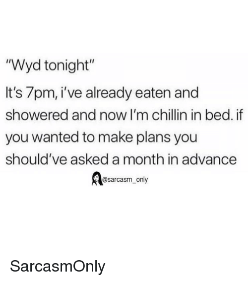 "Funny, Memes, and Wyd: ""Wyd tonight""  It's 7pm, i've already eaten and  showered and now I'm chillin in bed. if  you wanted to make plans you  should've asked a month in advance  @sarcasm_only SarcasmOnly"