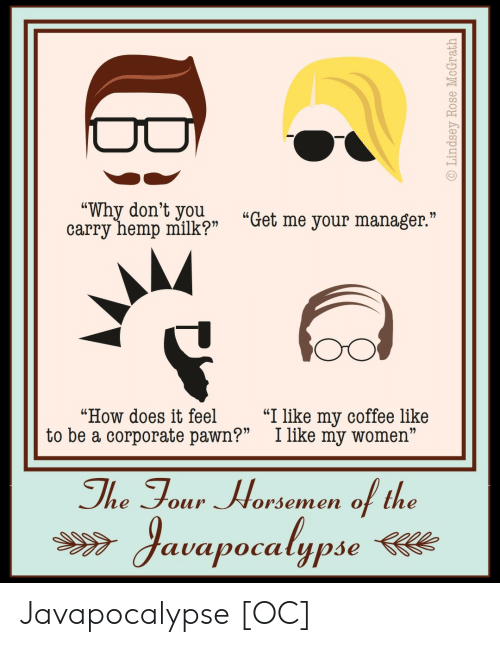 """pawn: wyhemp milkp """"Get me your manager""""  """"Why don't youu  """"How does it feel """"I like my coffee like  to be a corporate pawn?"""" I like my women""""  The Tour Worsemen of the  auapocalypse Javapocalypse [OC]"""