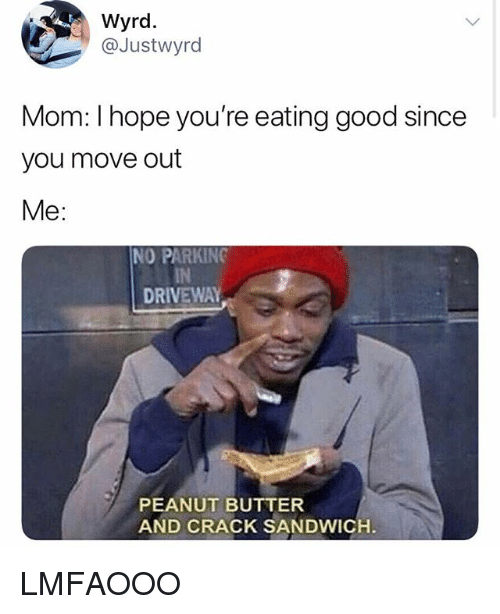 Good, Girl Memes, and Hope: Wyrd.  @Justwyrd  Mom: I hope you're eating good since  you move out  Me:  NO PARKING  IN  DRIVEWAY  PEANUT BUTTER  AND CRACK SANDWICH LMFAOOO
