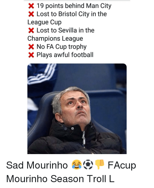 fa cup: X 19 points behind Man City  X Lost to Bristol City in the  League Cup  Lost to Sevilla in the  Champions League  No FA Cup trophy  X Plays awful football Sad Mourinho 😂⚽️👎 FAcup Mourinho Season Troll L