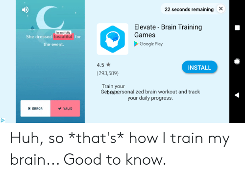 Beautiful, Google, and Huh: X  22 seconds remaining  Elevate Brain Training  beautifully  She dressed beautiful for  Games  Google Play  the event.  4.5  INSTALL  (293,589)  Train your  Gebpapersonalized brain workout and track  your daily progress.  *ERROR  VALID Huh, so *that's* how I train my brain... Good to know.