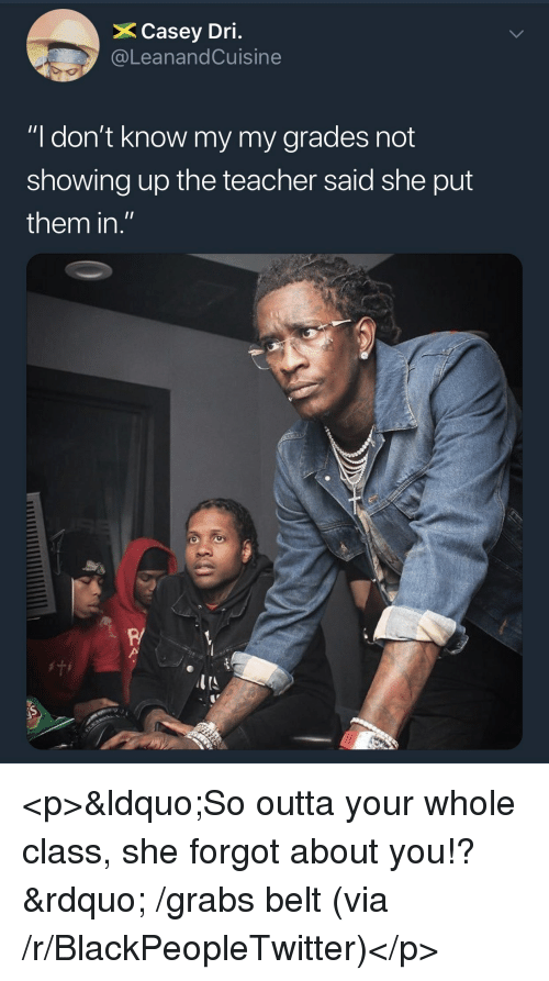 """Blackpeopletwitter, Teacher, and Outta: X Casey Dri.  @LeanandCuisine  """"I don't know my my grades not  showing up the teacher said she put  them in.""""  R/ <p>&ldquo;So outta your whole class, she forgot about you!?&rdquo; /grabs belt (via /r/BlackPeopleTwitter)</p>"""