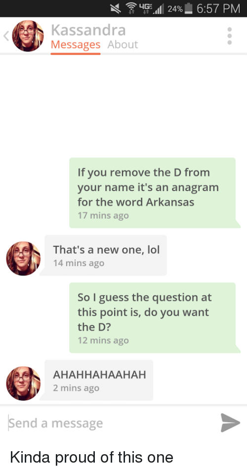 """Arkansas: X ' """"Fall! 24% 6:57 PM  Kassandra  Messages About  If you remove the D from  your name it's an anagram  for the word Arkansas  17 mins ago  That's a new one, lol  14 mins ago  So I guess the question at  this point is, do you want  the D?  12 mins ago  AHAHHAHAAHAH  2 mins ago  Send a message Kinda proud of this one"""