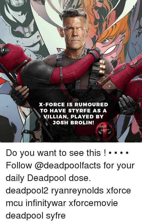 Facts, Memes, and Deadpool: X-FORCE IS RUMOURED  TO HAVE STYRFE ASA  VILLIAN, PLAYED BY  JOSH BROLIN!  DEADPOL  FACTS Do you want to see this ! • • • • Follow @deadpoolfacts for your daily Deadpool dose. deadpool2 ryanreynolds xforce mcu infinitywar xforcemovie deadpool syfre