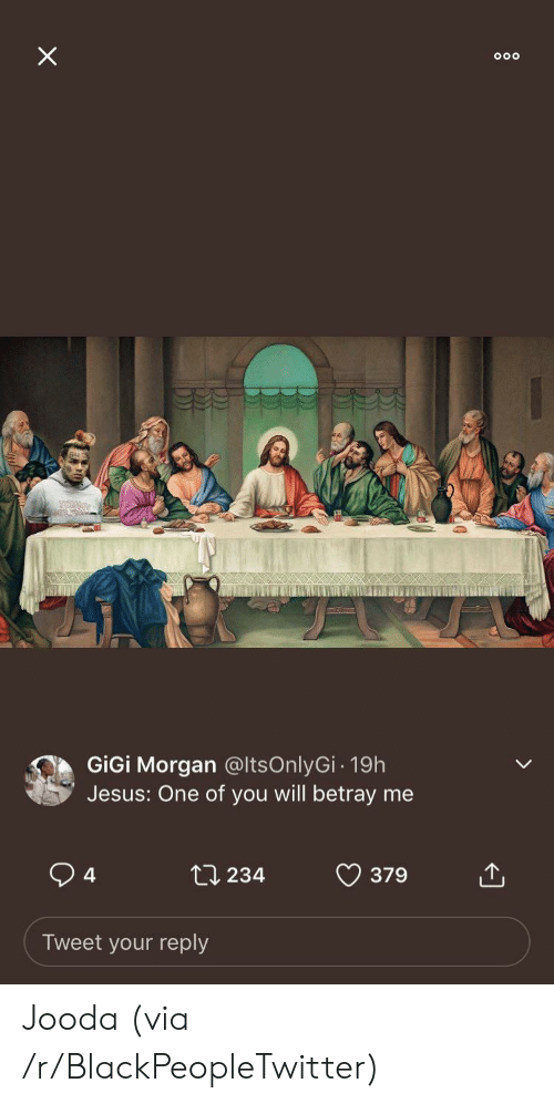 You Will: X  GiGi Morgan @ltsOnlyGi- 19h  Jesus: One of you will betray me  4  ti 234  379  Tweet your reply Jooda (via /r/BlackPeopleTwitter)