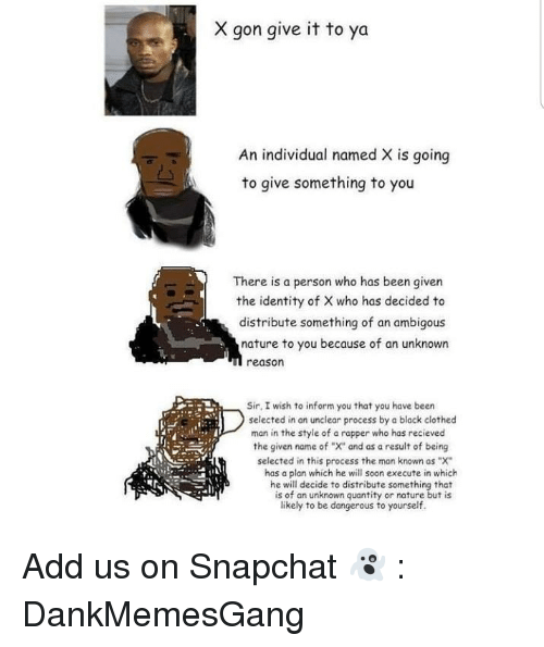 "Memes, Snapchat, and Soon...: X gon give it to ya  An individual named X is going  to give something to you  ㄙ  There is a person who has been given  the identity of X who has decided to  distribute something of an ambigous  nature to you because of an unknown  u reason  Sir, I wish to inform you that you have been  selected in an unclear process by a black clothed  man in the style of a rapper who has recieved  the given name of ""X"" and as a result of being  selected in this process the man known as ""X""  has a plan which he will soon execute in which  he will decide to distribute something that  is of an unknown quantity or nature but is  likely to be dangerous to yourself. Add us on Snapchat 👻 : DankMemesGang"