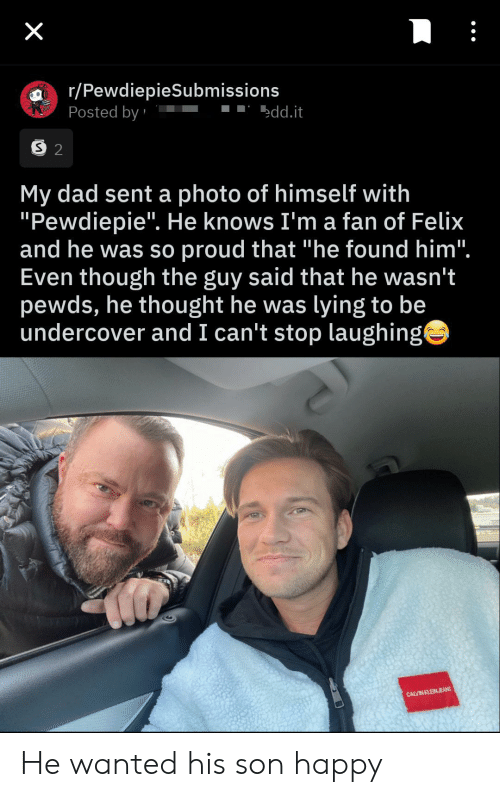 "cant stop laughing: X  r/PewdiepieSubmissions  Posted by  edd.it  S 2  My dad sent a photo of himself with  ""Pewdiepie"". He knows I'm a fan of Felix  and he was so proud that ""he found him"".  Even though the guy said that he wasn't  pewds, he thought he was lying to be  undercover and I can't stop laughing  CALVIN KLEINJEANS He wanted his son happy"