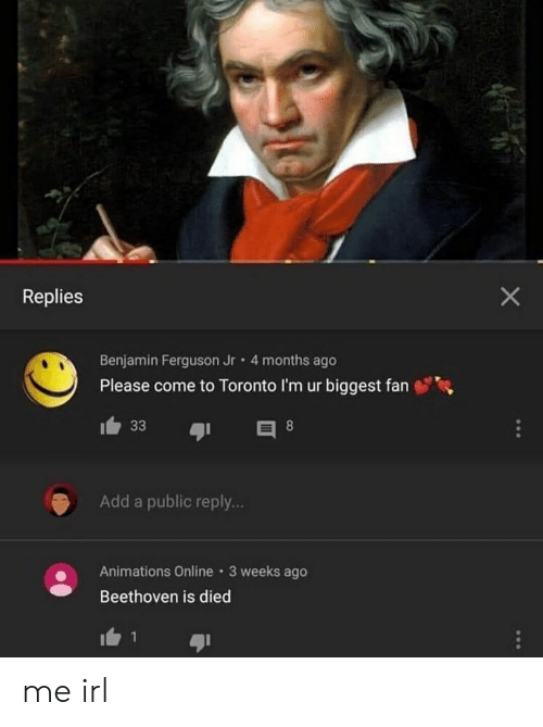 Beethoven, Ferguson, and Toronto: X  Replies  Benjamin Ferguson Jr 4 months ago  Please come to Toronto I'm ur biggest fan  33  8  Add a public reply...  Animations Online 3 weeks ago  Beethoven is died me irl