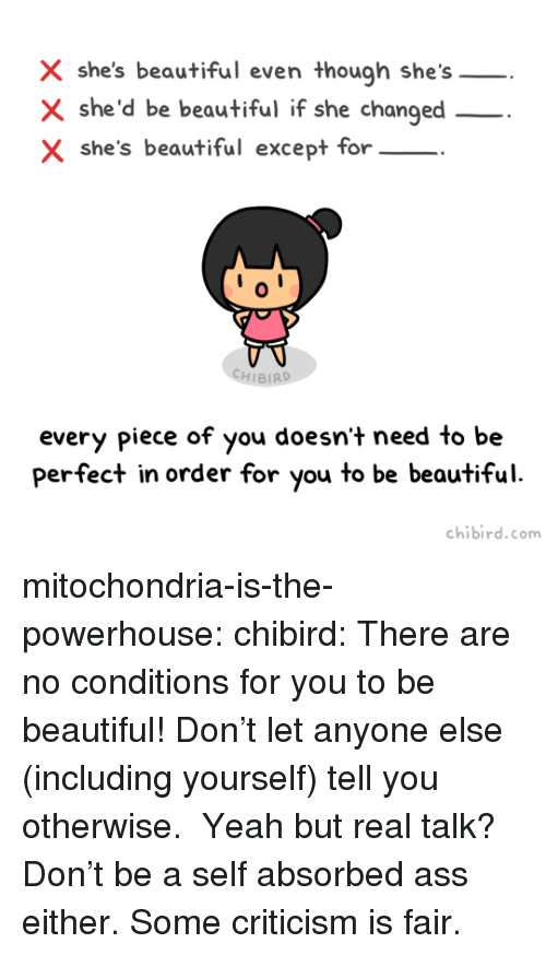 shes beautiful: X she's beautiful even though she's  X she'd be beautiful if she changed  X she's beautiful except for  0  CHIBIRD  every piece of you doesn't need to be  perfect in order for you to be beautiful  chibird.com mitochondria-is-the-powerhouse:  chibird:  There are no conditions for you to be beautiful! Don't let anyone else (including yourself) tell you otherwise.  Yeah but real talk? Don't be a self absorbed ass either. Some criticism is fair.