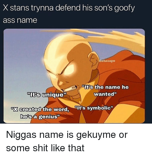 "Stans: X stans trynna defend his son's goofy  ass name  atlsavaagee  Its the name he  wanted""  Its unique""  ""X created the word, It's symbolic""  he's a genius"" Niggas name is gekuyme or some shit like that"