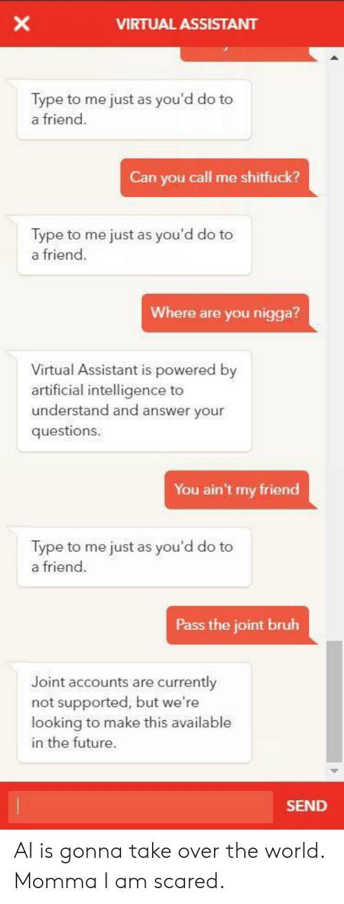 Bruh, Future, and World: X  VIRTUAL ASSISTANT  Type to me just as you'd do to  a friend  Can you call me shitfuck?  Type to me just as you'd do to  a friend.  Where are you nigga?  Virtual Assistant is powered by  artificial intelligence to  understand and answer your  questions.  You ain't my friend  Type to me just as you'd do to  a friend.  Pass the joint bruh  Joint accounts are currently  not supported, but we're  looking to make this available  in the future.  SEND AI is gonna take over the world. Momma I am scared.