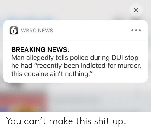 """Facepalm, News, and Police: X  WBRC NEWS  BREAKING NEWS:  Man allegedly tells police during DUI stop  he had """"recently been indicted for murder,  this cocaine ain't nothing."""" You can't make this shit up."""