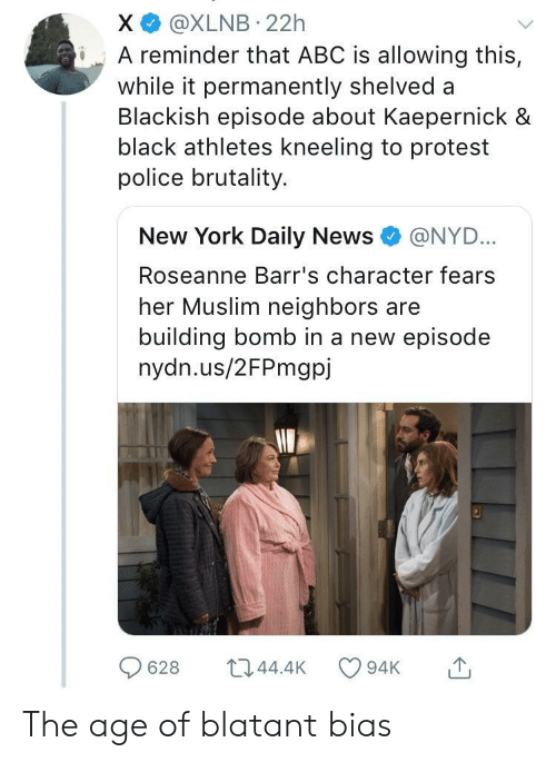 Abc, Muslim, and New York: X @XLNB 22h  iA reminder that ABC is allowing this,  while it permanently shelved a  Blackish episode about Kaepernick &  black athletes kneeling to protest  police brutality.  New York Daily News e》 @NYD..  Roseanne Barr's character fears  her Muslim neighbors are  building bomb in a new episode  nydn.us/2FPmgpj  628 044.4 94K The age of blatant bias