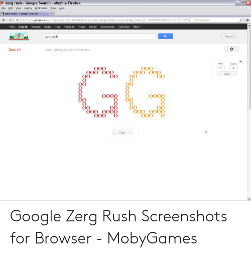 Google Zerg: X  zerg rush Google Search Mozilla Firefox  Eile Edit View History Bookmarks  Tools  Help  +  zerg rush Google Search  http://www.google.ca/search?q-zerg+rush #hl=en&sclient-psy-ab&q - zerg+rush&oq-zerg+rush&gs_=serp. 12...0.0.0.105547.0.0.o.0.0.0  C  MobyGames  +You  Search  Images Maps  Play  YouTube  News  Gmail  Documents  Calendar  More  Q  Sign in  zerg rush  Search  About 1,630,000 results (0.16 seconds)  APM  Count  GG  O00  000  11  3  Clear  0000  O000  0O 0O0  O00  OO OO0  O0O  Clear Google Zerg Rush Screenshots for Browser - MobyGames