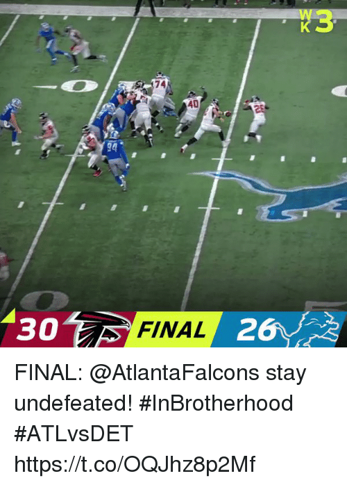 Memes, Undefeated, and Atlantafalcons: X3  74  AD  94  30  30  FINAL  26 FINAL: @AtlantaFalcons stay undefeated! #InBrotherhood   #ATLvsDET https://t.co/OQJhz8p2Mf
