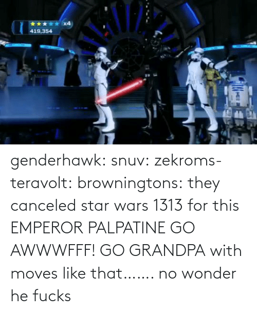Wonder: x4  419,354 genderhawk: snuv:  zekroms-teravolt:  browningtons:  they canceled star wars 1313 for this  EMPEROR PALPATINE GO AWWWFFF!    GO GRANDPA  with moves like that…….  no wonder he fucks