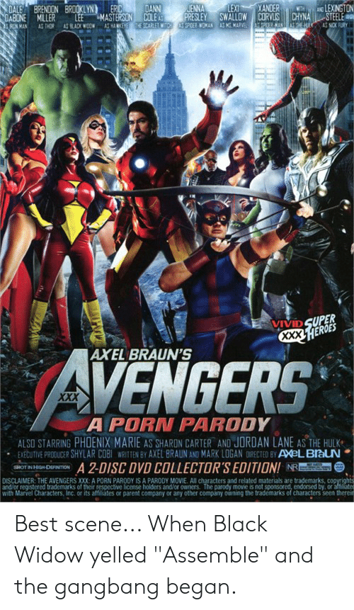 """Gangbang, Xxx, and Hulk: XANDER  DANN  COLE A  THE SCARLETWITCH  LEXI  JENNA  PRESLEY  PPOER WOMAN  AND LEXINGTON  STEELE  DALE  DABONE  RON MAN  BRENDON BROOKLYN  ERIC  WTH  CHYNA  EHIY  SWALLOW CORVLIS  LEE  MASTERSON  AS HANKEYE  MILLER  pEER MAN  AS KGMARVEL  AS NCK FURN  AS THOR  AS BLACK WOOW  VIVID SUPER  XXX.HEROES  AXEL BRAUN'S  AVENGERS  XXX  A PORN PARODY  ALSO STARRING PHOENIX MARIE AS SHARDN CARTER AND JORDAN LANE AS THE HULK  EXEBUTIVE PRODUCER SHYLAR COBI WRITTEN BY AXEL BRAUN AND MARK LOGAN DIRECTED BY AXeLBlauN  A 2-DISC DVD COLLECTOR'S EDITION! NRE  DISCLAIMER: THE AVENGERS XXX: A PORN PARODY IS A PARODY MOVIE. All characters and related materials are trademarks, copyrights  and/or registered trademarks of their respective license holders and/or owners. The parody movie is not sponsored, endorsed by, or aftiater  with Marvel Characters, Inc. or its affiliates or parent company or any other company owning the trademarks of characters seen therein  SHOT IN HGH-DEFINITION Best scene... When Black Widow yelled """"Assemble"""" and the gangbang began."""