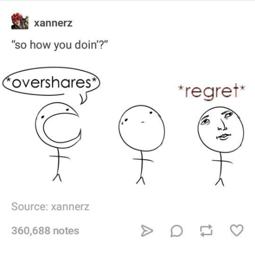 """how you doin: xannerz  so how you doin'?""""  overshares  regret  Source: xannerz  360,688 notes"""