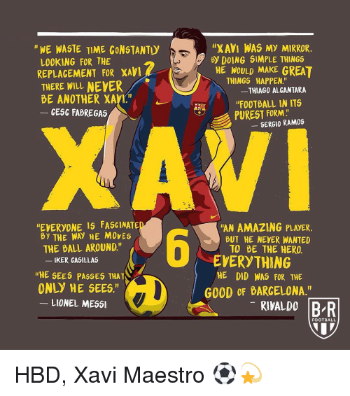 "Football, Memes, and Mirror: ""XAVI WAS MY MIRROR  HE WOULD MAKE GREAT  ""FOOTBALL IN ITS  ""WE WASTE TIME CONSTANTI  By DOING SIMPLE THINGS  LOOKING FOR THE  REPLAGEMENT FOR XAV  THERE WILL NEYER  THINGS  HAPPEN.""  THIAGO ALCANTARA  BE ANOTHER XAVT""  CESC FABREGAS  PUREST FORM.  GERGIO RAMOS  EVERYONE IS FASGINATE  By THEWAY NE MOVES  ""AN AMAZING PLAYER.  BUT HE NEVER WANTED  TO BE THE HERO  -  THE BALL AROUND.""  EVERYTHING  HE DID WAS FOR THE  KER CASILLAS  ""HE SEES PASSES THAT  ONLY HE SEES.""  G0OD OF BARGELONA.'""  LIONEL MESS  RIVALDO BR  FOOTBALL HBD, Xavi Maestro ⚽️💫"