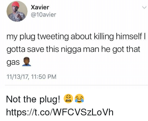 Got, Xavier, and Man: Xavier  @10avier  my plug tweeting about killing himself I  gotta save this nigga man he got that  gas  11/13/17, 11:50 PM Not the plug! 😩😂 https://t.co/WFCVSzLoVh