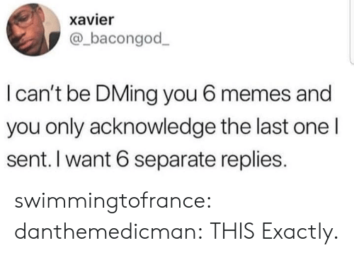 Memes, Tumblr, and Blog: xavier  @bacongod  I can't be DMing you 6 memes and  you only acknowledge the last one l  sent. I want 6 separate replies. swimmingtofrance:  danthemedicman:  THIS  Exactly.