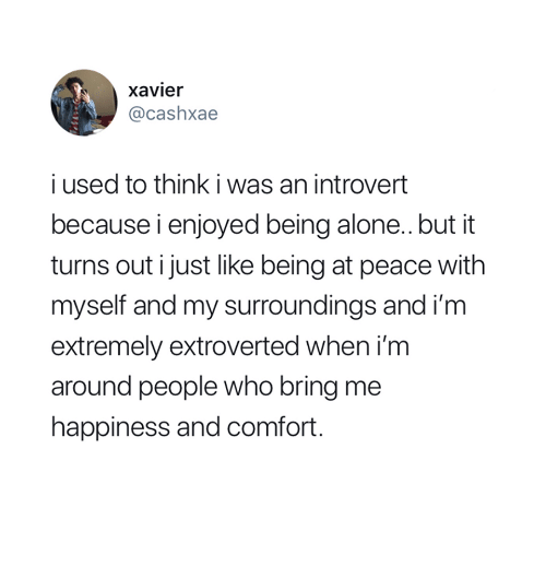 Being Alone, Introvert, and Happiness: xavier  @cashxae  i used to think i was an introvert  because i enjoyed being alone.. but it  turns out i just like being at peace with  myself and my surroundings and i'm  extremely extroverted when i'm  around people who bring me  happiness and comfort