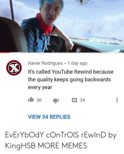 Dank, Memes, and Target: Xavier Rodrigues 1 day ago  It's called YouTube Rewind because  the quality keeps going backwards  every year  E 34  VIEW 34 REPLIES EvErYbOdY cOnTrOlS rEwInD by KingHSB MORE MEMES