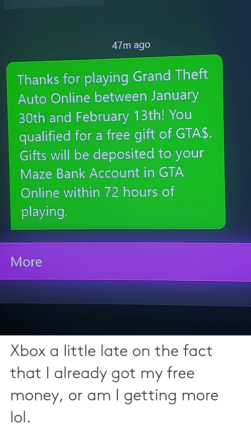 fact: Xbox a little late on the fact that I already got my free money, or am I getting more lol.