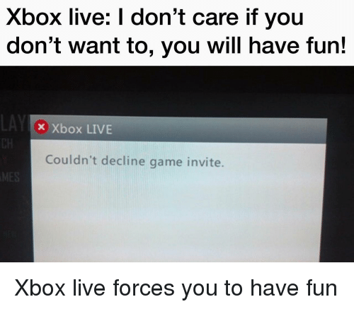 xbox live: Xbox live: I don't care if you  don't want to, you will have fun!  Xbox LIVE  Couldn't decline game invite. <p>Xbox live forces you to have fun</p>