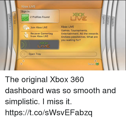 So Smooth: Xbox LIVE  Sign In  3  2 Profiles Found  3  Xbox LIVE  Games. Tournaments.  Entertainment. All the rewards.  Endless possibilities. What are  you waiting for?  Join Xbox LIVE  CRecover Gamertag  from Xbox LIVE  XBOX  LIVE  Open Tray  Select t The original Xbox 360 dashboard was so smooth and simplistic. I miss it. https://t.co/sWsvEFabzq